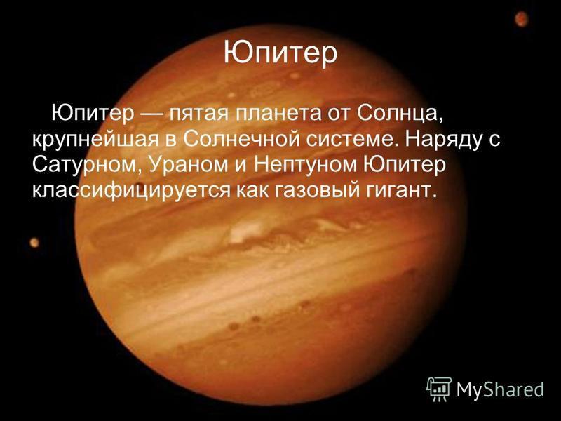 Юпитер Юпитер пятая планета от Солнца, крупнейшая в Солнечной системе. Наряду с Сатурном, Ураном и Нептуном Юпитер классифицируется как газовый гигант.