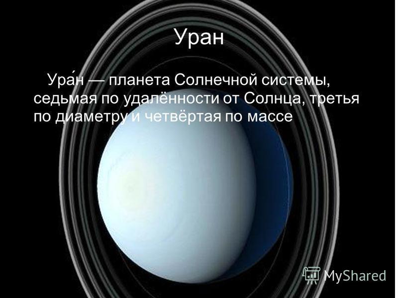 Уран Ура́н планета Солнечной системы, седьмая по удалённости от Солнца, третья по диаметру и четвёртая по массе