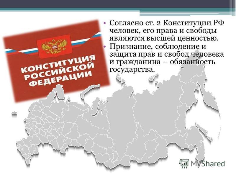 Согласно ст. 2 Конституции РФ человек, его права и свободы являются высшей ценностью. Признание, соблюдение и защита прав и свобод человека и гражданина – обязанность государства.