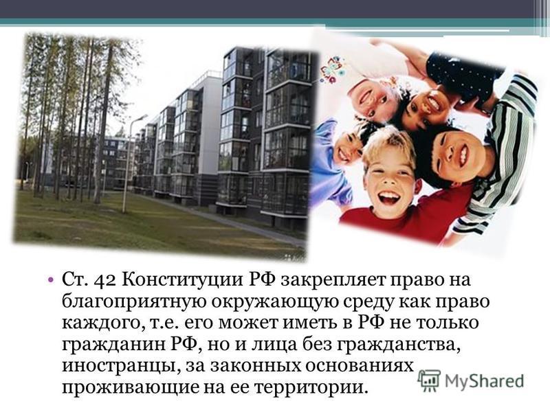 Ст. 42 Конституции РФ закрепляет право на благоприятную окружающую среду как право каждого, т.е. его может иметь в РФ не только гражданин РФ, но и лица без гражданства, иностранцы, за законных основаниях проживающие на ее территории.