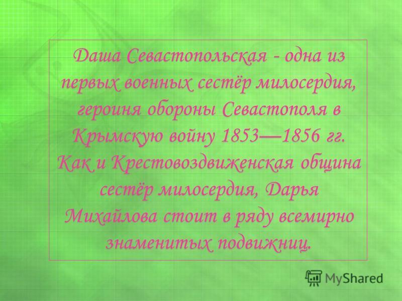 Даша Севастопольская - одна из первых военных сестёр милосердия, героиня обороны Севастополя в Крымскую войну 18531856 гг. Как и Крестовоздвиженская община сестёр милосердия, Дарья Михайлова стоит в ряду всемирно знаменитых подвижниц.