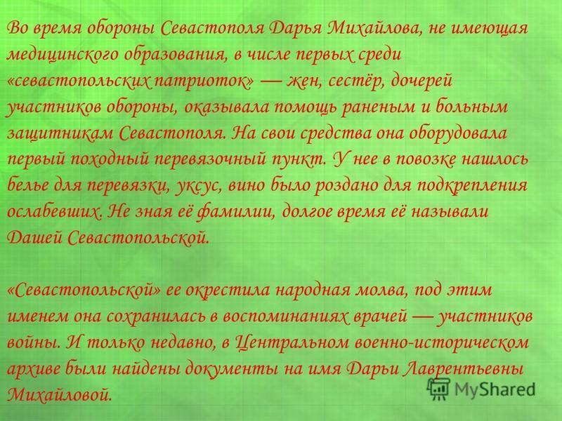 Во время обороны Севастополя Дарья Михайлова, не имеющая медицинского образования, в числе первых среди «севастопольских патриоток» жен, сестёр, дочерей участников обороны, оказывала помощь раненым и больным защитникам Севастополя. На свои средства о