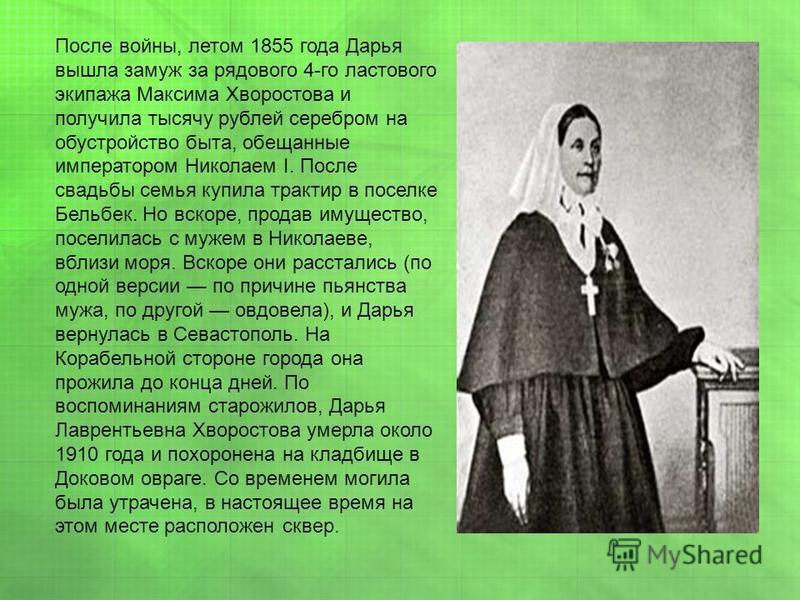 После войны, летом 1855 года Дарья вышла замуж за рядового 4-го ластового экипажа Максима Хворостова и получила тысячу рублей серебром на обустройство быта, обещанные императором Николаем I. После свадьбы семья купила трактир в поселке Бельбек. Но вс