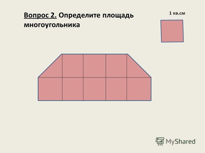 Вопрос 2. Определите площадь многоугольника 1 кв.см