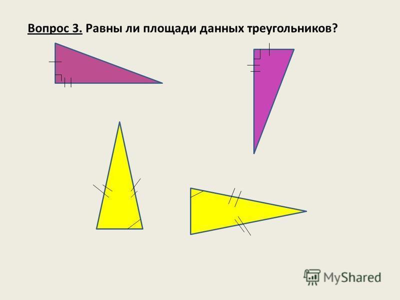 Вопрос 3. Равны ли площади данных треугольников?