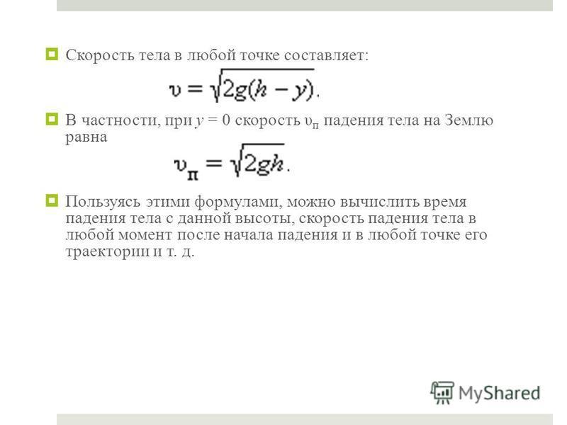 Скорость тела в любой точке составляет: В частности, при y = 0 скорость υ п падения тела на Землю равна Пользуясь этими формулами, можно вычислить время падения тела с данной высоты, скорость падения тела в любой момент после начала падения и в любой