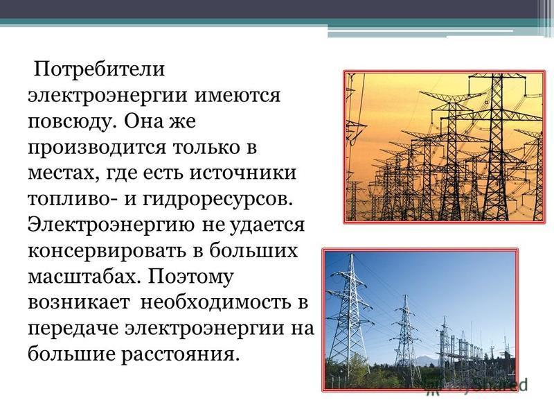 Потребители электроэнергии имеются повсюду. Она же производится только в местах, где есть источники топливо- и гидроресурсов. Электроэнергию не удается консервировать в больших масштабах. Поэтому возникает необходимость в передаче электроэнергии на б
