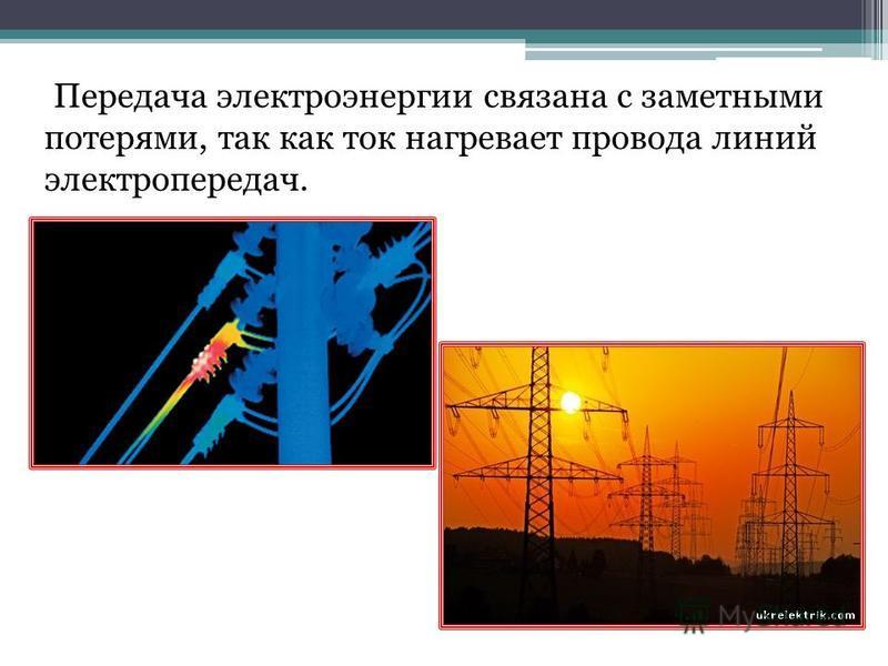 Передача электроэнергии связана с заметными потерями, так как ток нагревает провода линий электропередач.