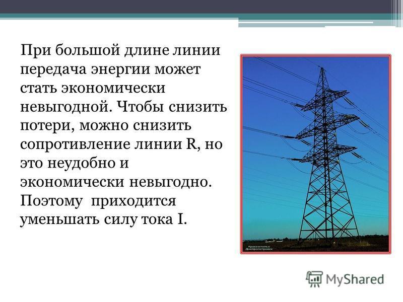 При большой длине линии передача энергии может стать экономически невыгодной. Чтобы снизить потери, можно снизить сопротивление линии R, но это неудобно и экономически невыгодно. Поэтому приходится уменьшать силу тока I.