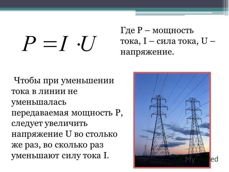 Чтобы при уменьшении тока в линии не уменьшалась передаваемая мощность P, следует увеличить напряжение U во столько же раз, во сколько раз уменьшают силу тока I. Где P – мощность тока, I – сила тока, U – напряжение.