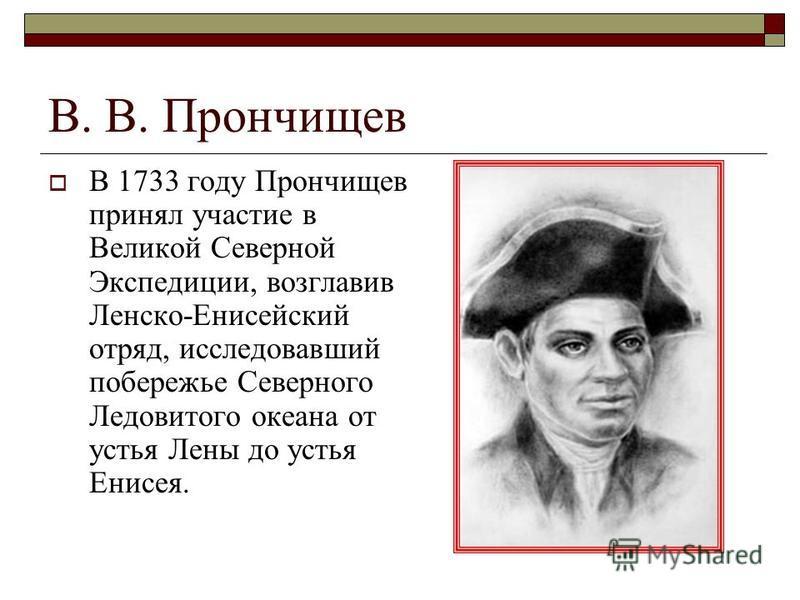 В. В. Прончищев В 1733 году Прончищев принял участие в Великой Северной Экспедиции, возглавив Ленско-Енисейский отряд, исследовавший побережье Северного Ледовитого океана от устья Лены до устья Енисея.