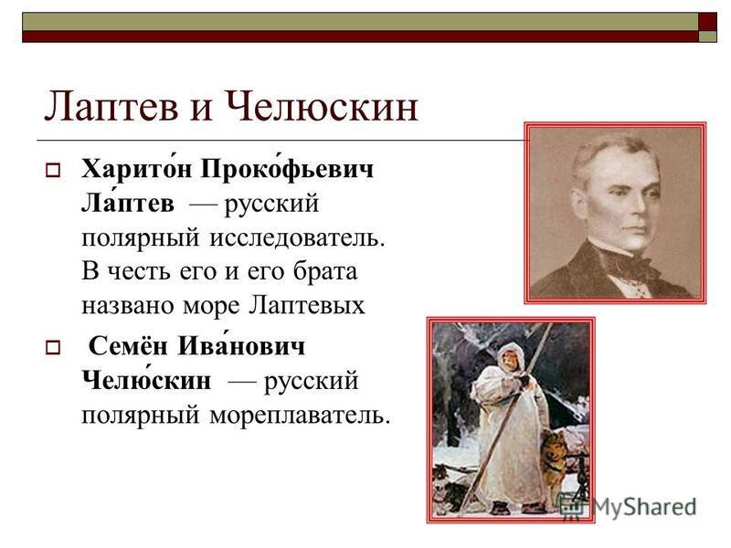 Лаптев и Челюскин Харито́н Проко́фьевич Ла́птев русский полярный исследователь. В честь его и его брата названо море Лаптевых Семён Ива́нович Челю́скин русский полярный мореплаватель.