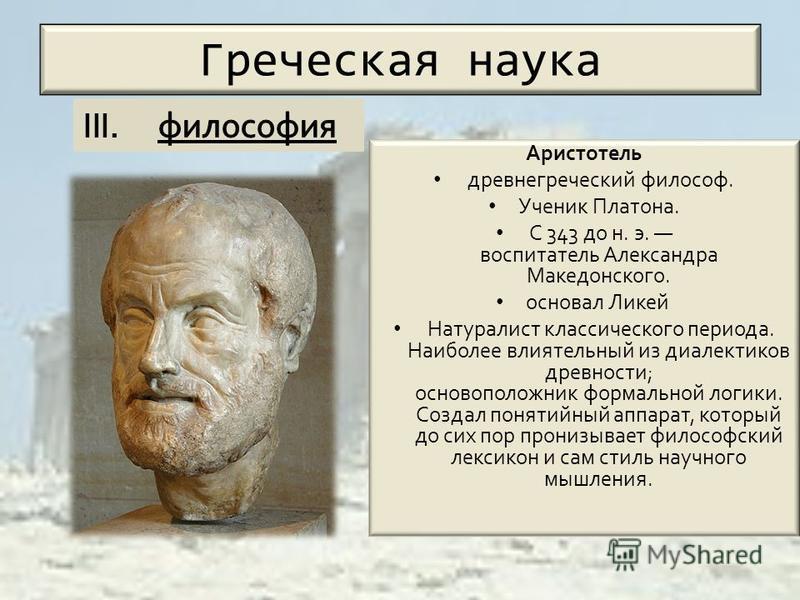 Греческая наука Аристотель древнегреческий философ. Ученик Платона. С 343 до н. э. воспитатель Александра Македонского. основал Ликей Натуралист классического периода. Наиболее влиятельный из диалектиков древности; основоположник формальной логики. С