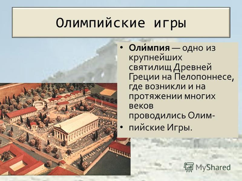 Олимпийские игры Оли́мпия одно из крупнейших святилищ Древней Греции на Пелопоннесе, где возникли и на протяжении многих веков проводились Олим- пийские Игры.