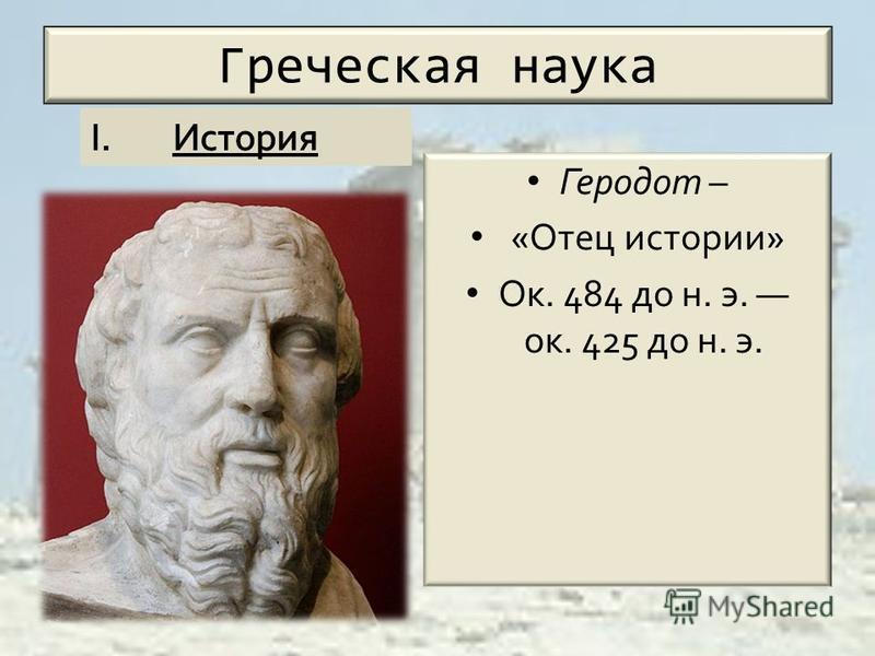 Греческая наука Геродот – «Отец истории» Ок. 484 до н. э. ок. 425 до н. э.