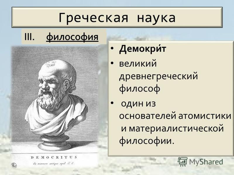 Греческая наука Демокри́т великий древнегреческий философ один из основателей атомистики и материалистической философии.