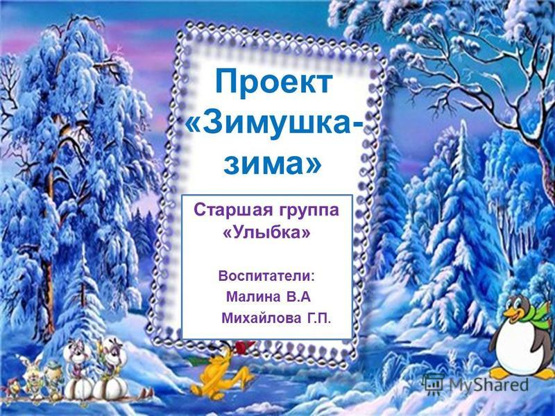 Проект «Зимушка- зима» Старшая группа «Улыбка» Воспитатели: Малина В.А Михайлова Г.П.