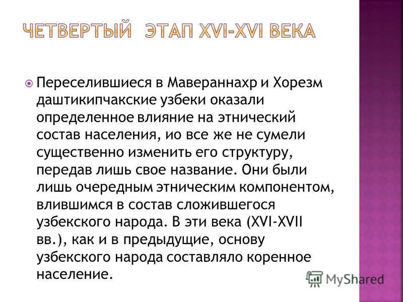 Переселившиеся в Мавераннахр и Хорезм даштикипчакские узбеки оказали определенное влияние на этнический состав населения, ио все же не сумели существенно изменить его структуру, передав лишь свое название. Они были лишь очередным этническим компонент