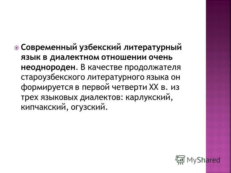 Современный узбекский литературный язык в диалектном отношении очень неоднороден. В качестве продолжателя староузбекского литературного языка он формируется в первой четверти XX в. из трех языковых диалектов: карлукский, кыпчакский, огузский.