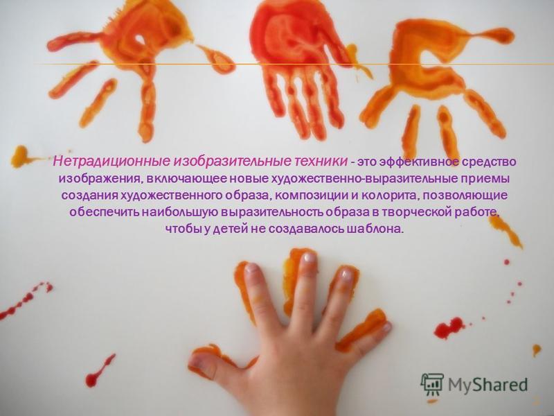 Нетрадиционные изобразительные техники - это эффективное средство изображения, включающее новые художественно-выразительные приемы создания художественного образа, композиции и колорита, позволяющие обеспечить наибольшую выразительность образа в твор