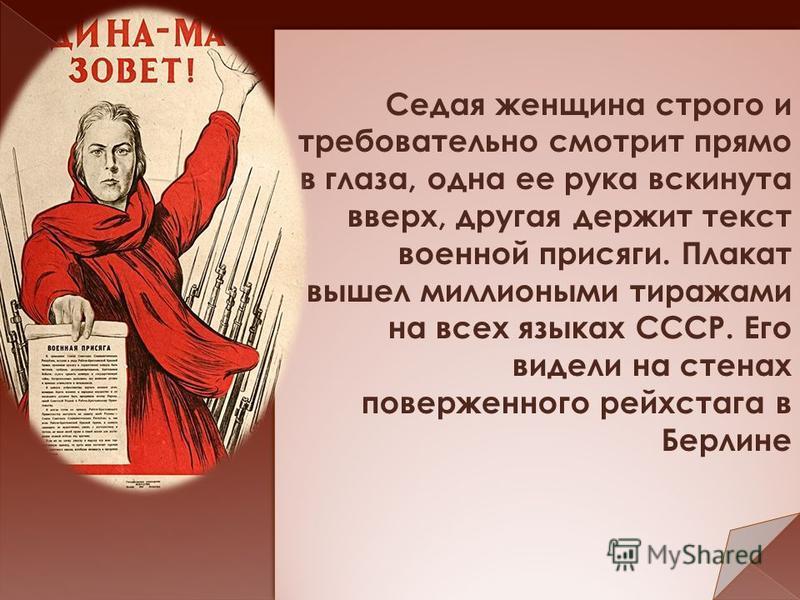 Седая женщина строго и требовательно смотрит прямо в глаза, одна ее рука вскинута вверх, другая держит текст военной присяги. Плакат вышел миллионными тиражами на всех языках СССР. Его видели на стенах поверженного рейхстага в Берлине