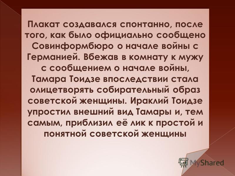 Плакат создавался спонтанно, после того, как было официально сообщено Совинформбюро о начале войны с Германией. Вбежав в комнату к мужу с сообщением о начале войны, Тамара Тоидзе впоследствии стала олицетворять собирательный образ советской женщины.