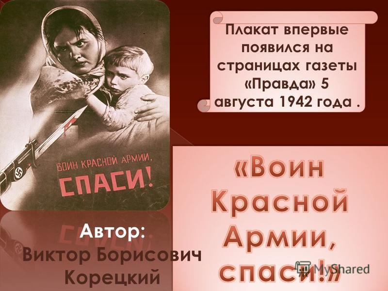 Плакат впервые появился на страницах газеты «Правда» 5 августа 1942 года. Автор: Виктор Борисович Корецкий