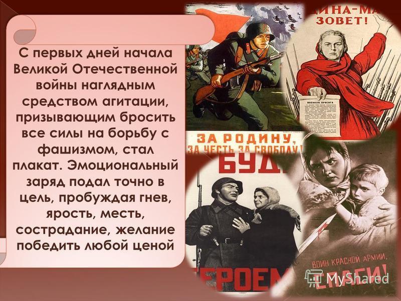 . С первых дней начала Великой Отечественной войны наглядным средством агитации, призывающим бросить все силы на борьбу с фашизмом, стал плакат. Эмоциональный заряд подал точно в цель, пробуждая гнев, ярость, месть, сострадание, желание победить любо