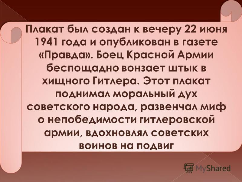 Плакат был создан к вечеру 22 июня 1941 года и опубликован в газете «Правда». Боец Красной Армии беспощадно вонзает штык в хищного Гитлера. Этот плакат поднимал моральный дух советского народа, развенчал миф о непобедимости гитлеровской армии, вдохно