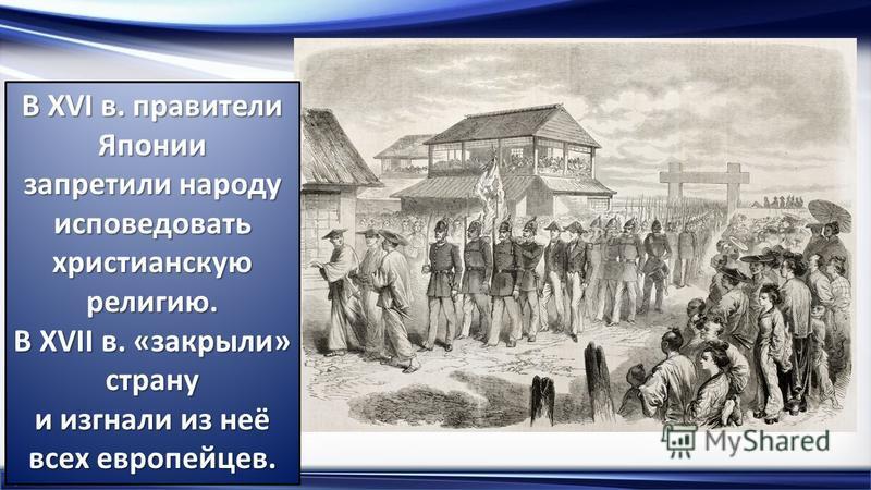 http://linda6035.ucoz.ru/ В XVI в. правители Японии запретили народу исповедовать христианскую религию. В XVII в. «закрыли» страну и изгнали из неё всех европейцев.