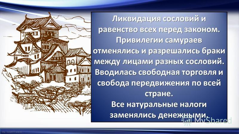 http://linda6035.ucoz.ru/ Ликвидация сословий и равенство всех перед законом. Привилегии самураев отменялись и разрешались браки между лицами разных сословий. Вводилась свободная торговля и свобода передвижения по всей стране. Все натуральные налоги