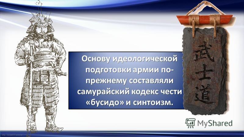http://linda6035.ucoz.ru/ Основу идеологической подготовки армии по- прежнему составляли самурайский кодекс чести «бусидо» и синтоизм.