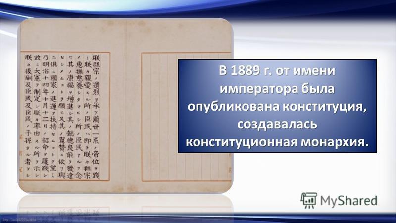 http://linda6035.ucoz.ru/ В 1889 г. от имени императора была опубликована конституция, создавалась конституционная монархия.