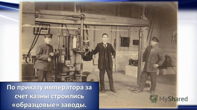 http://linda6035.ucoz.ru/ По приказу императора за счет казны строились «образцовые» заводы.