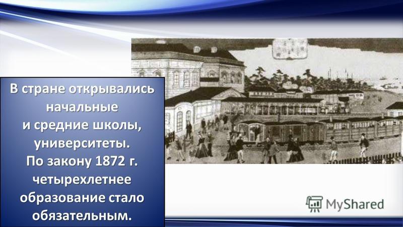 http://linda6035.ucoz.ru/ В стране открывались начальные и средние школы, университеты. По закону 1872 г. четырехлетнее образование стало обязательным.