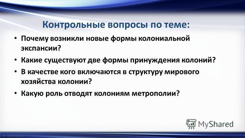 http://linda6035.ucoz.ru/ Почему возникли новые формы колониальной экспансии? Какие существуют две формы принуждения колоний? В качестве кого включаются в структуру мирового хозяйства колонии? Какую роль отводят колониям метрополии? Контрольные вопро