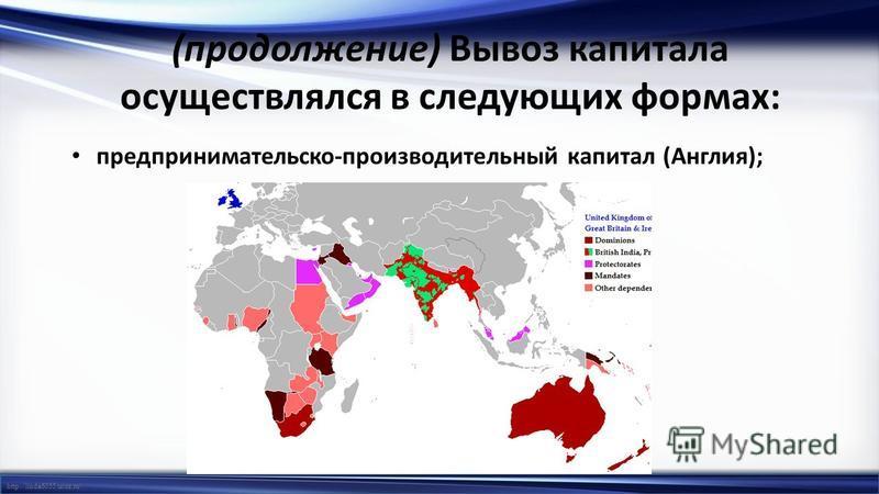 http://linda6035.ucoz.ru/ (продолжение) Вывоз капитала осуществлялся в следующих формах: предпринимательской-производительный капитал (Англия);