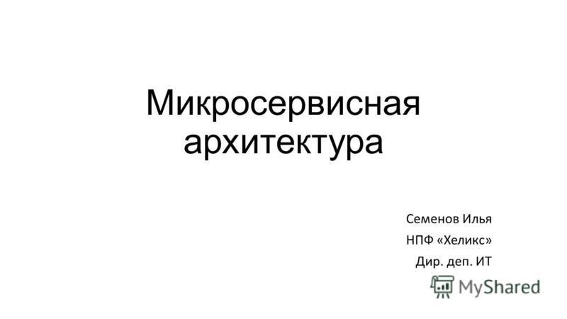 Микросервисная архитектура Семенов Илья НПФ «Хеликс» Дир. деп. ИТ