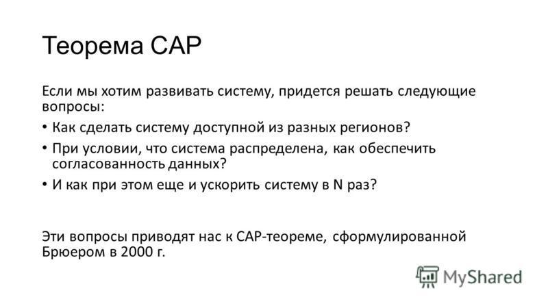 Теорема CAP Если мы хотим развивать систему, придется решать следующие вопросы: Как сделать систему доступной из разных регионов? При условии, что система распределена, как обеспечить согласованность данных? И как при этом еще и ускорить систему в N