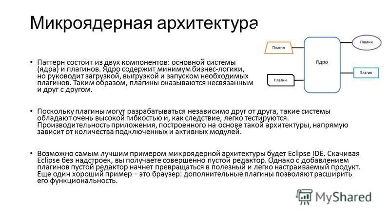 Микроядерная архитектура Паттерн состоит из двух компонентов: основной системы (ядра) и плагинов. Ядро содержит минимум бизнес-логики, но руководит загрузкой, выгрузкой и запуском необходимых плагинов. Таким образом, плагины оказываются несвязанным и