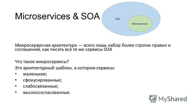 Microservices & SOA Микросервисная архитектура всего лишь набор более строгих правил и соглашений, как писать все те же сервисы SOA Что такое микро сервисы? Это архитектурный шаблон, в котором сервисы: маленькие; сфокусированные; слабосвязанные; высо