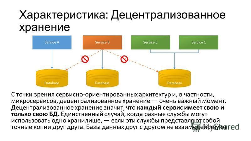Характеристика: Децентрализованное хранение С точки зрения сервисно-ориентированных архитектур и, в частности, микро сервисов, децентрализованное хранение очень важный момент. Децентрализованное хранение значит, что каждый сервис имеет свою и только