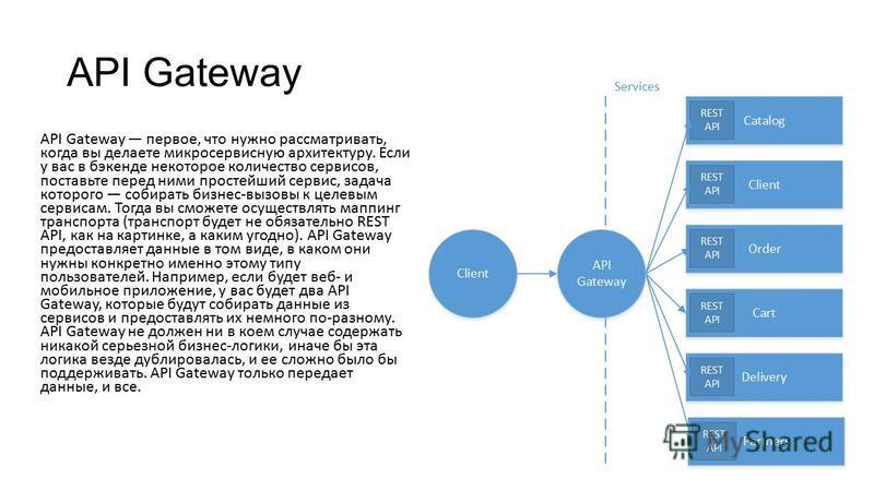 API Gateway API Gateway первое, что нужно рассматривать, когда вы делаете микросервисную архитектуру. Если у вас в бэкенде некоторое количество сервисов, поставьте перед ними простейший сервис, задача которого собирать бизнес-вызовы к целевым сервиса
