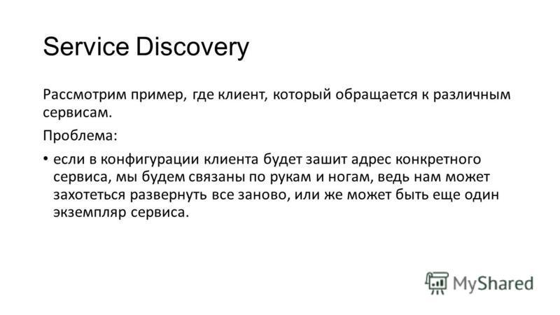 Service Discovery Рассмотрим пример, где клиент, который обращается к различным сервисам. Проблема: если в конфигурации клиента будет зашит адрес конкретного сервиса, мы будем связаны по рукам и ногам, ведь нам может захотеться развернуть все заново,