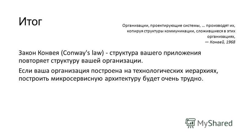 Итог Закон Конвея (Conway's law) - структура вашего приложения повторяет структуру вашей организации. Если ваша организация построена на технологических иерархиях, построить микросервисную архитектуру будет очень трудно. Организации, проектирующие си