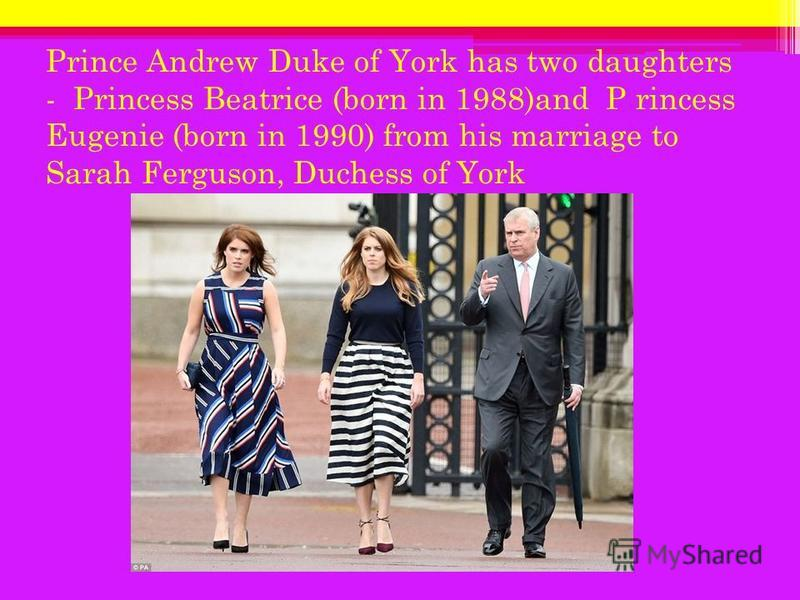 Prince Andrew Duke of York has two daughters - Princess Beatrice (born in 1988)and P rincess Eugenie (born in 1990) from his marriage to Sarah Ferguson, Duchess of York