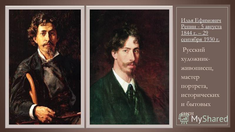 Илья Ефимович Репин - 5 августа 1844 г. – 29 сентября 1930 г. Русский художник- живописец, мастер портрета, исторических и бытовых сцен