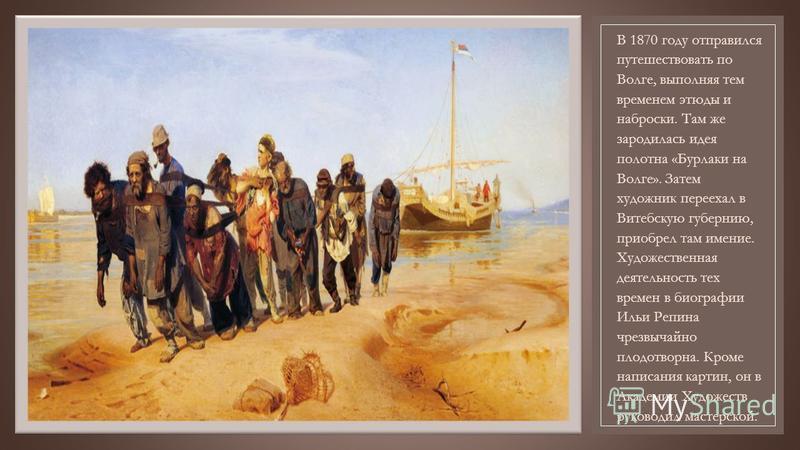 В 1870 году отправился путешествовать по Волге, выполняя тем временем этюды и наброски. Там же зародилась идея полотна «Бурлаки на Волге». Затем художник переехал в Витебскую губернию, приобрел там имение. Художественная деятельность тех времен в био
