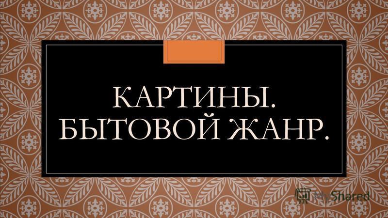 КАРТИНЫ. БЫТОВОЙ ЖАНР.