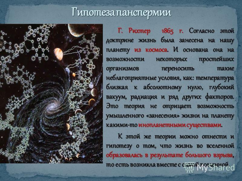 Г. Рихтер 1865 г. Согласно этой доктрине жизнь была занесена на нашу планету из космоса. И основана она на возможности некоторых простейших организмов переносить такие неблагоприятные условия, как: температура близкая к абсолютному нулю, глубокий вак